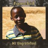 Famekid - Mr. Ungratefool
