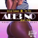 Lyrical Famous - Ade3 No Dat Tin